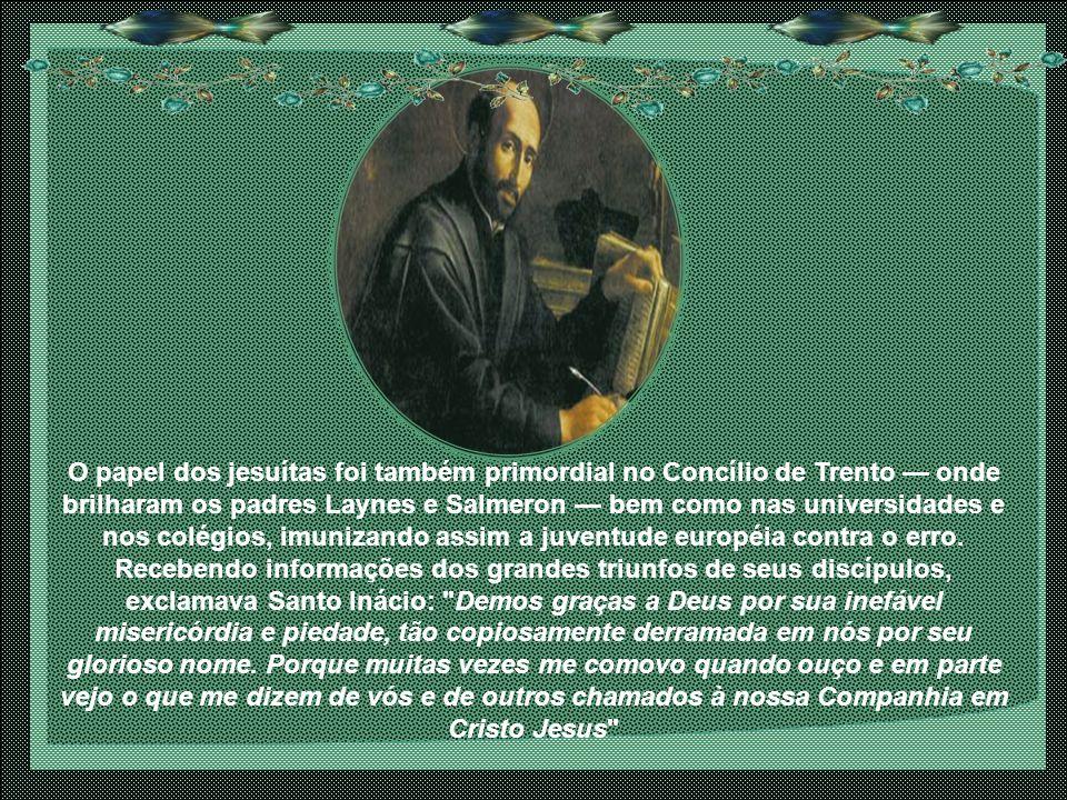 O papel dos jesuítas foi também primordial no Concílio de Trento — onde brilharam os padres Laynes e Salmeron — bem como nas universidades e nos colégios, imunizando assim a juventude européia contra o erro.