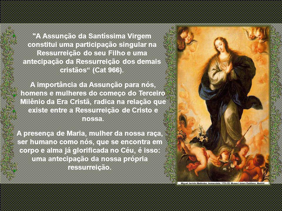 A Assunção da Santíssima Virgem constitui uma participação singular na Ressurreição do seu Filho e uma antecipação da Ressurreição dos demais cristãos (Cat 966).