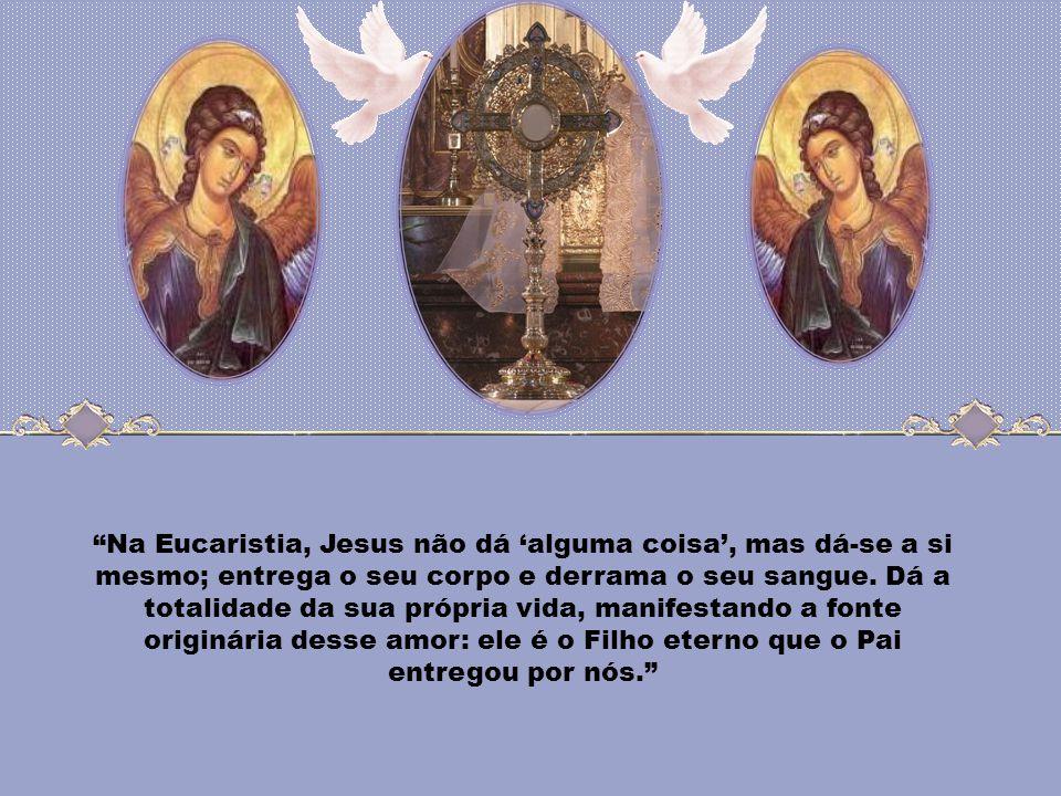 Na Eucaristia, Jesus não dá 'alguma coisa', mas dá-se a si mesmo; entrega o seu corpo e derrama o seu sangue.