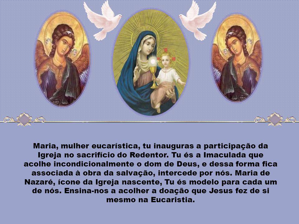 Maria, mulher eucarística, tu inauguras a participação da Igreja no sacrifício do Redentor.