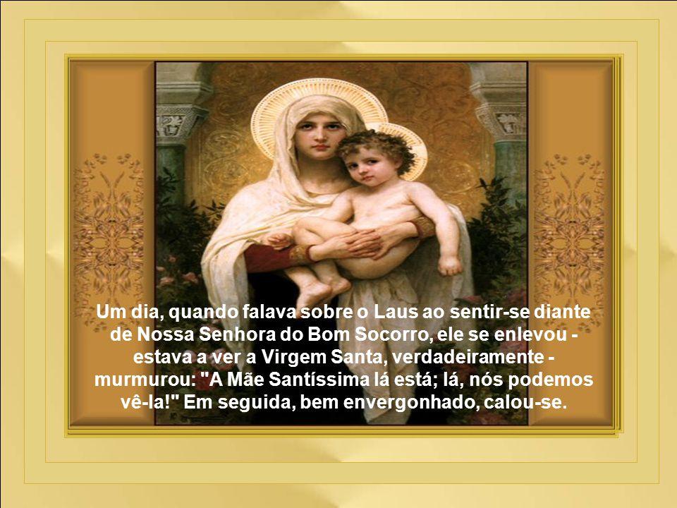 Um dia, quando falava sobre o Laus ao sentir-se diante de Nossa Senhora do Bom Socorro, ele se enlevou -estava a ver a Virgem Santa, verdadeiramente - murmurou: A Mãe Santíssima lá está; lá, nós podemos vê-la! Em seguida, bem envergonhado, calou-se.