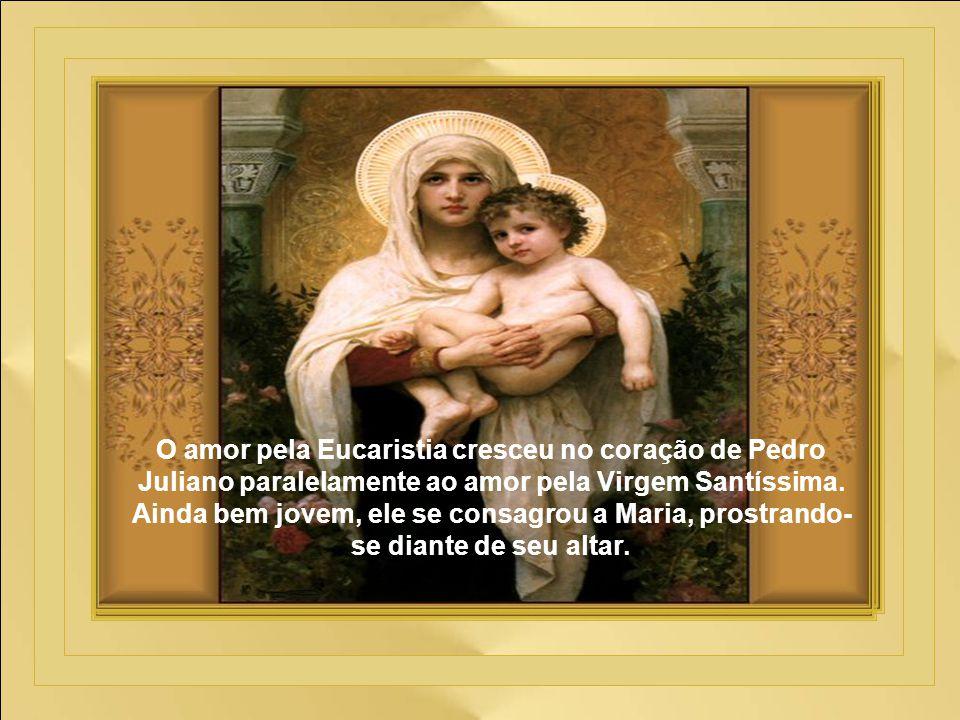 O amor pela Eucaristia cresceu no coração de Pedro Juliano paralelamente ao amor pela Virgem Santíssima.