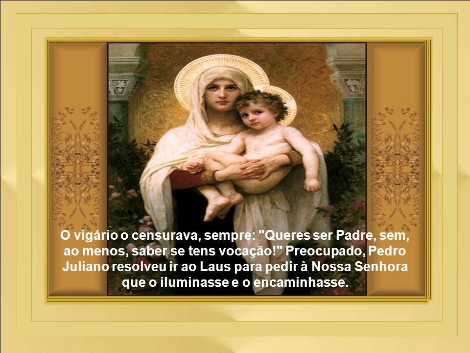 O vigário o censurava, sempre: Queres ser Padre, sem, ao menos, saber se tens vocação! Preocupado, Pedro Juliano resolveu ir ao Laus para pedir à Nossa Senhora que o iluminasse e o encaminhasse.