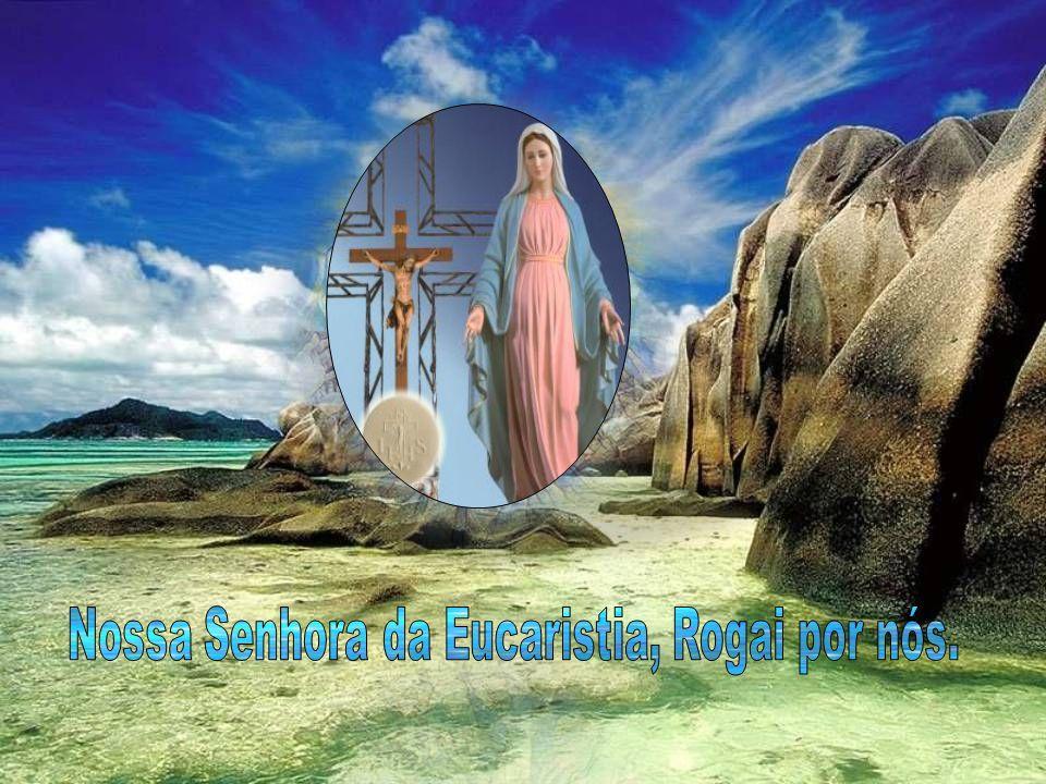 Nossa Senhora da Eucaristia, Rogai por nós.