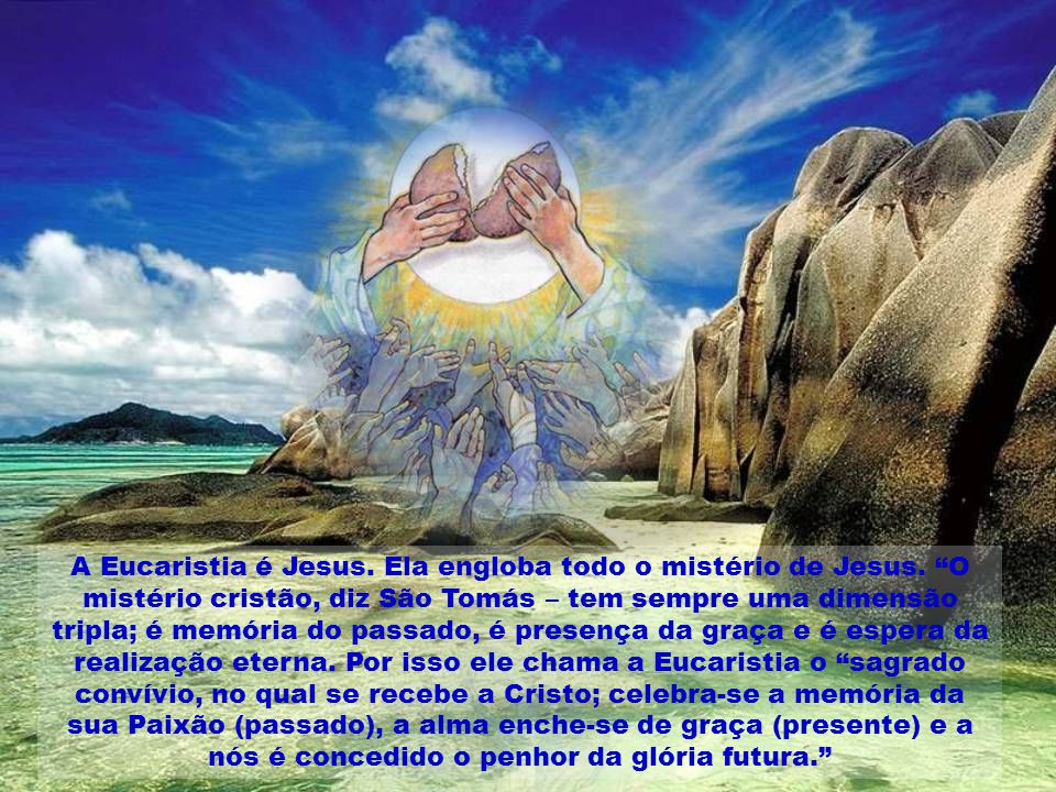 A Eucaristia é Jesus. Ela engloba todo o mistério de Jesus