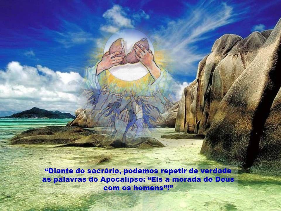 Diante do sacrário, podemos repetir de verdade as palavras do Apocalípse: Eis a morada de Deus com os homens !
