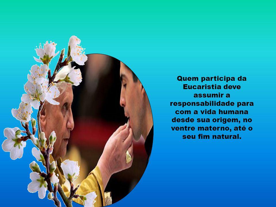 Quem participa da Eucaristia deve assumir a responsabilidade para com a vida humana desde sua origem, no ventre materno, até o seu fim natural.