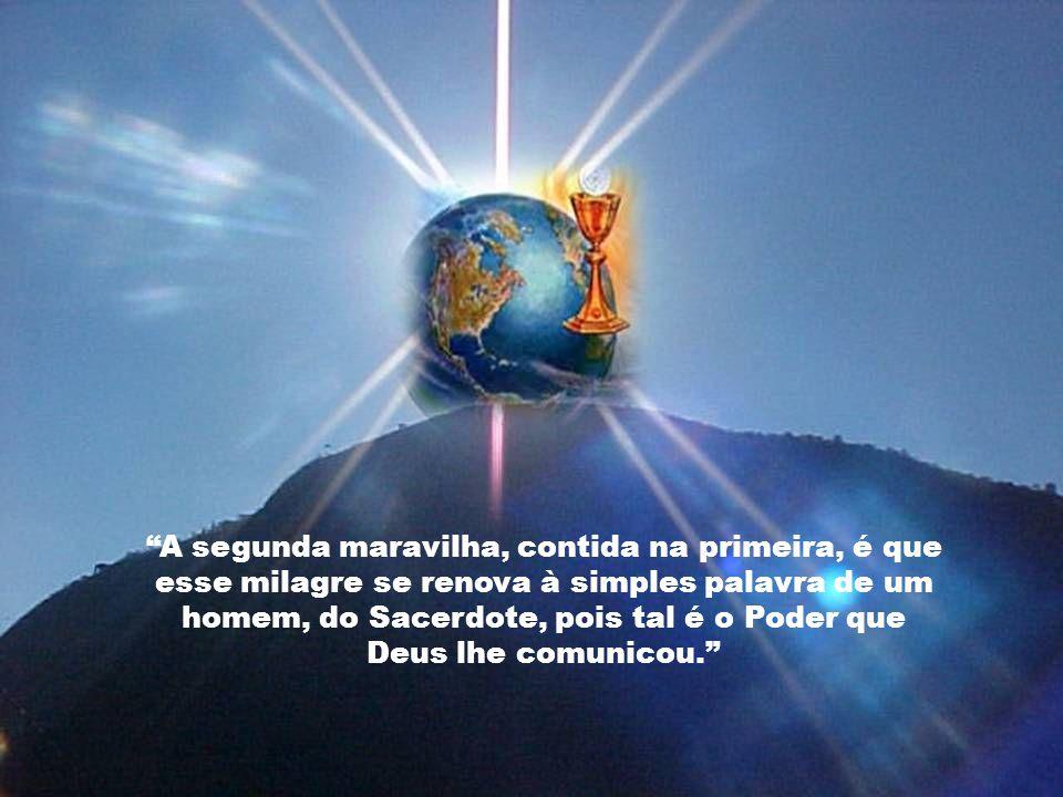 A segunda maravilha, contida na primeira, é que esse milagre se renova à simples palavra de um homem, do Sacerdote, pois tal é o Poder que Deus lhe comunicou.