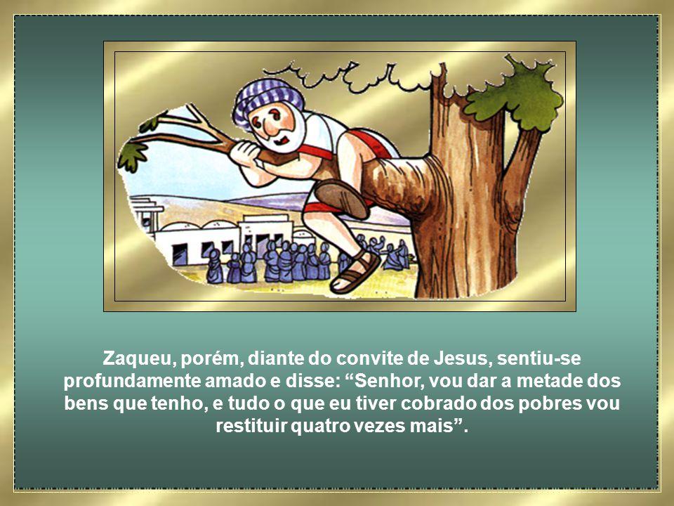 Zaqueu, porém, diante do convite de Jesus, sentiu-se profundamente amado e disse: Senhor, vou dar a metade dos bens que tenho, e tudo o que eu tiver cobrado dos pobres vou restituir quatro vezes mais .