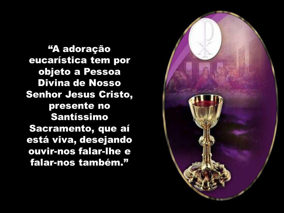 A adoração eucarística tem por objeto a Pessoa Divina de Nosso Senhor Jesus Cristo, presente no Santíssimo Sacramento, que aí está viva, desejando ouvir-nos falar-lhe e falar-nos também.