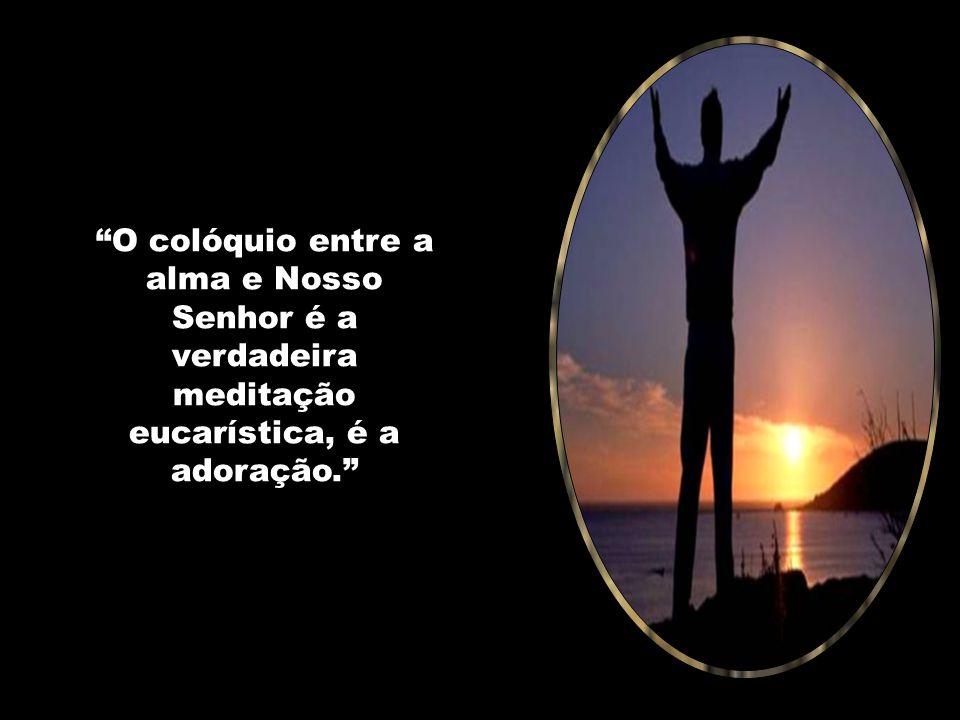 O colóquio entre a alma e Nosso Senhor é a verdadeira meditação eucarística, é a adoração.