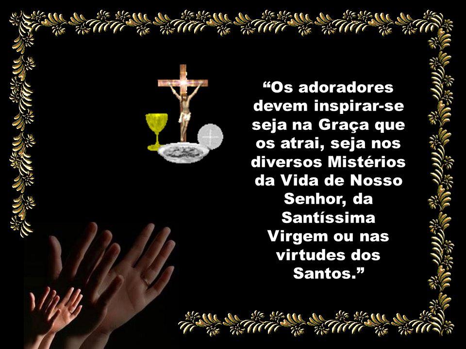 Os adoradores devem inspirar-se seja na Graça que os atrai, seja nos diversos Mistérios da Vida de Nosso Senhor, da Santíssima Virgem ou nas virtudes dos Santos.