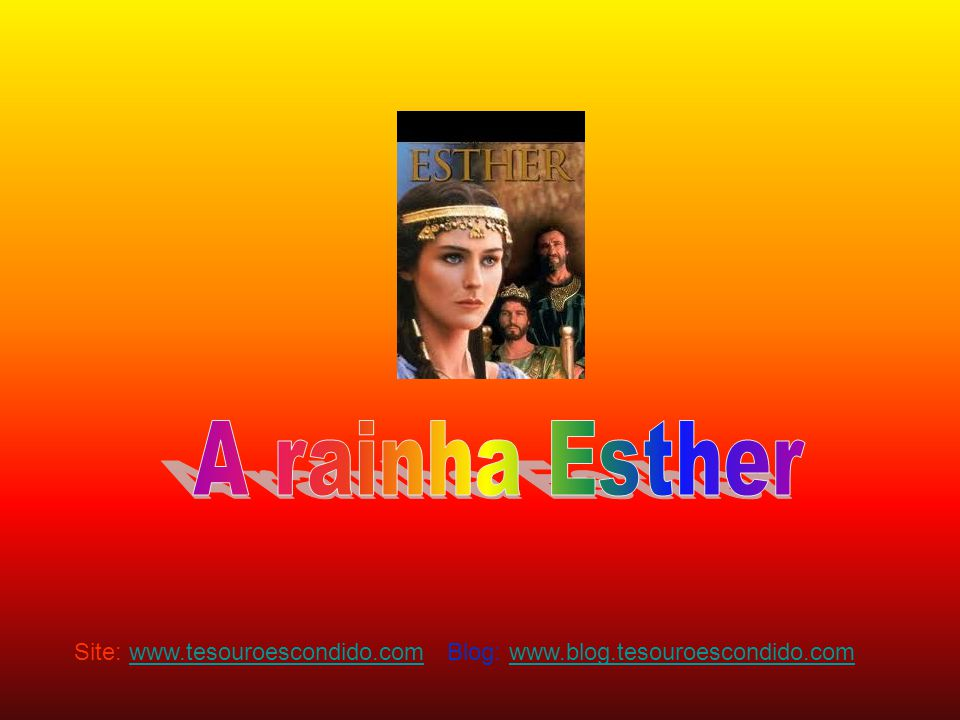 A rainha Esther Site: www.tesouroescondido.com Blog: www.blog.tesouroescondido.com