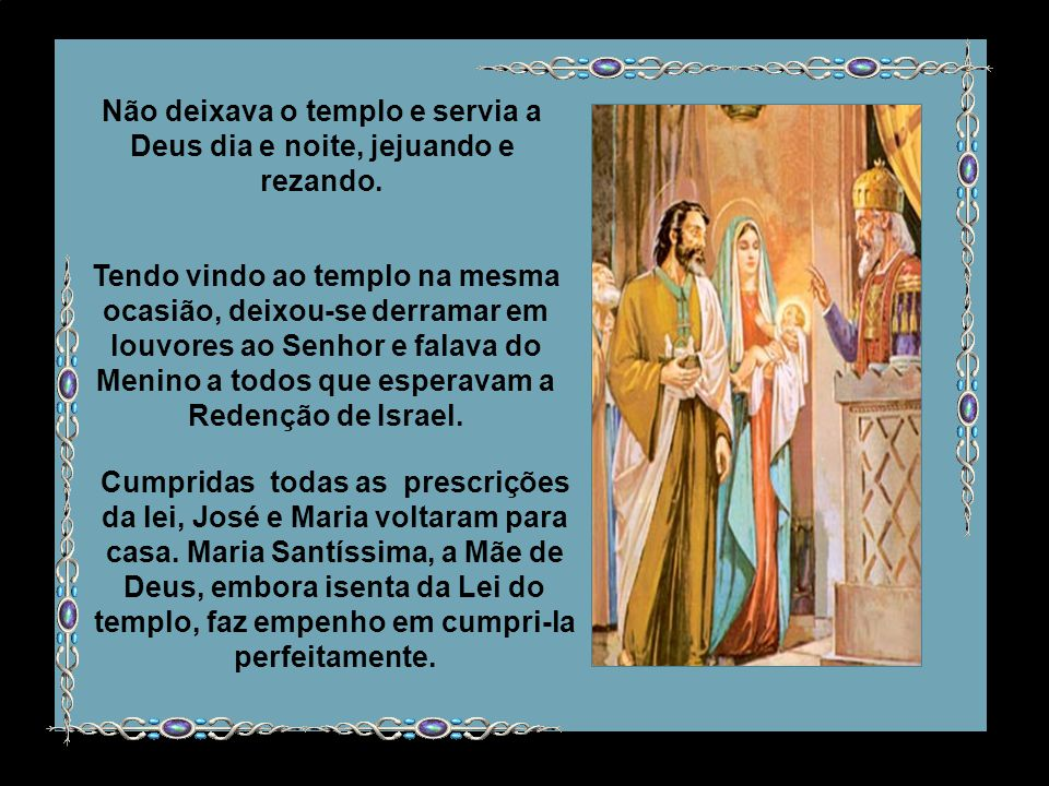 Não deixava o templo e servia a Deus dia e noite, jejuando e rezando.