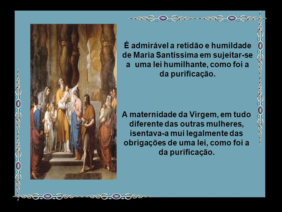 É admirável a retidão e humildade de Maria Santíssima em sujeitar-se a uma lei humilhante, como foi a da purificação.