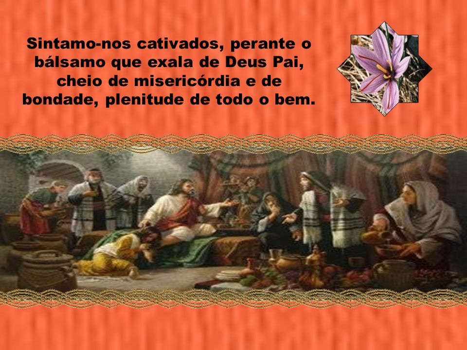 Sintamo-nos cativados, perante o bálsamo que exala de Deus Pai, cheio de misericórdia e de bondade, plenitude de todo o bem.