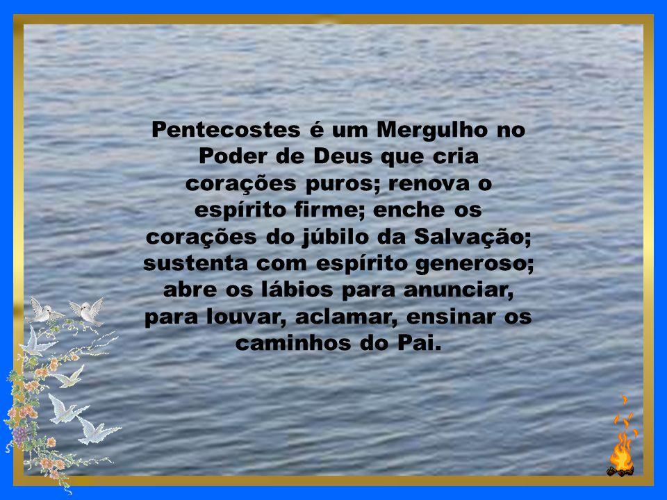 Pentecostes é um Mergulho no Poder de Deus que cria corações puros; renova o espírito firme; enche os corações do júbilo da Salvação; sustenta com espírito generoso; abre os lábios para anunciar, para louvar, aclamar, ensinar os caminhos do Pai.