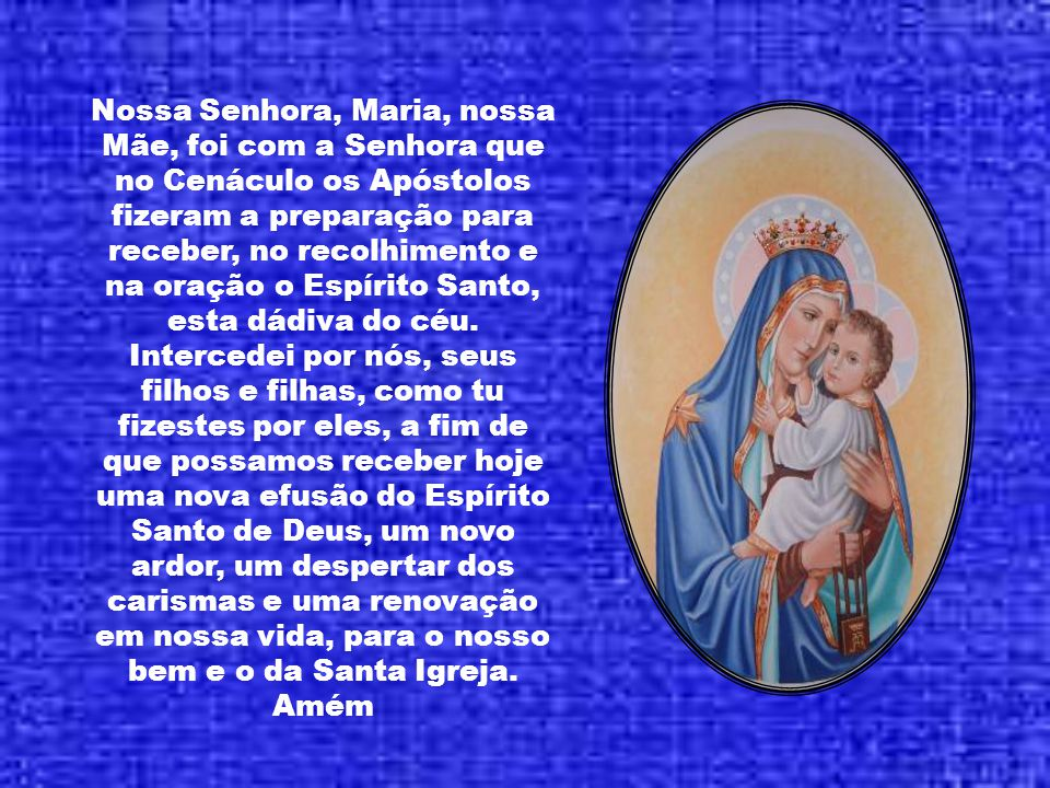 Nossa Senhora, Maria, nossa Mãe, foi com a Senhora que no Cenáculo os Apóstolos fizeram a preparação para receber, no recolhimento e na oração o Espírito Santo, esta dádiva do céu.