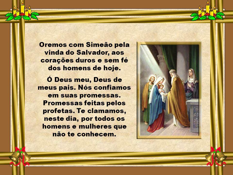 Oremos com Simeão pela vinda do Salvador, aos corações duros e sem fé dos homens de hoje.