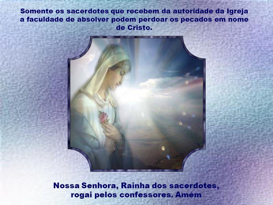Nossa Senhora, Rainha dos sacerdotes, rogai pelos confessores. Amém