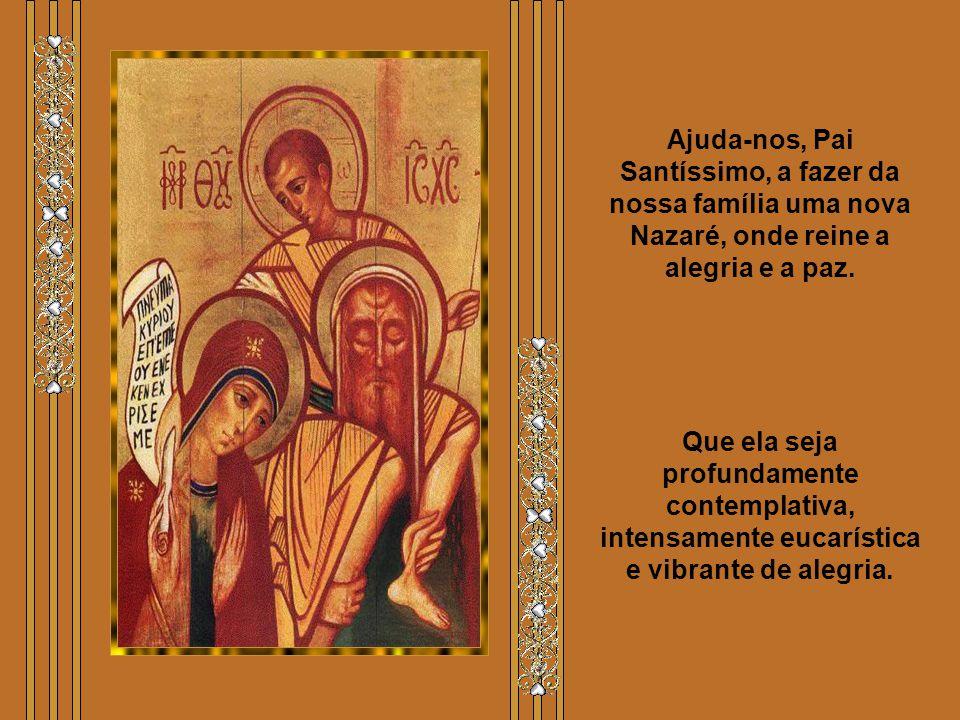 Ajuda-nos, Pai Santíssimo, a fazer da nossa família uma nova Nazaré, onde reine a alegria e a paz.