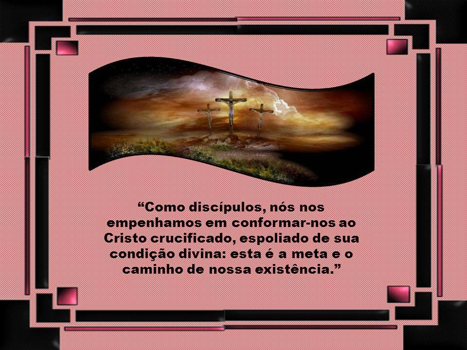 Como discípulos, nós nos empenhamos em conformar-nos ao Cristo crucificado, espoliado de sua condição divina: esta é a meta e o caminho de nossa existência.