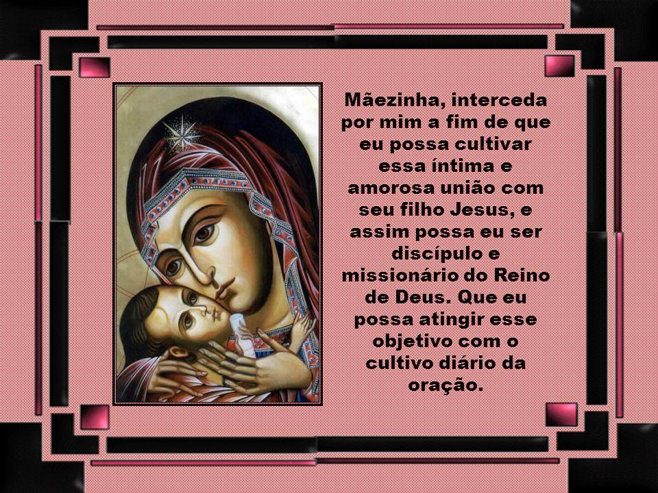 Mãezinha, interceda por mim a fim de que eu possa cultivar essa íntima e amorosa união com seu filho Jesus, e assim possa eu ser discípulo e missionário do Reino de Deus.