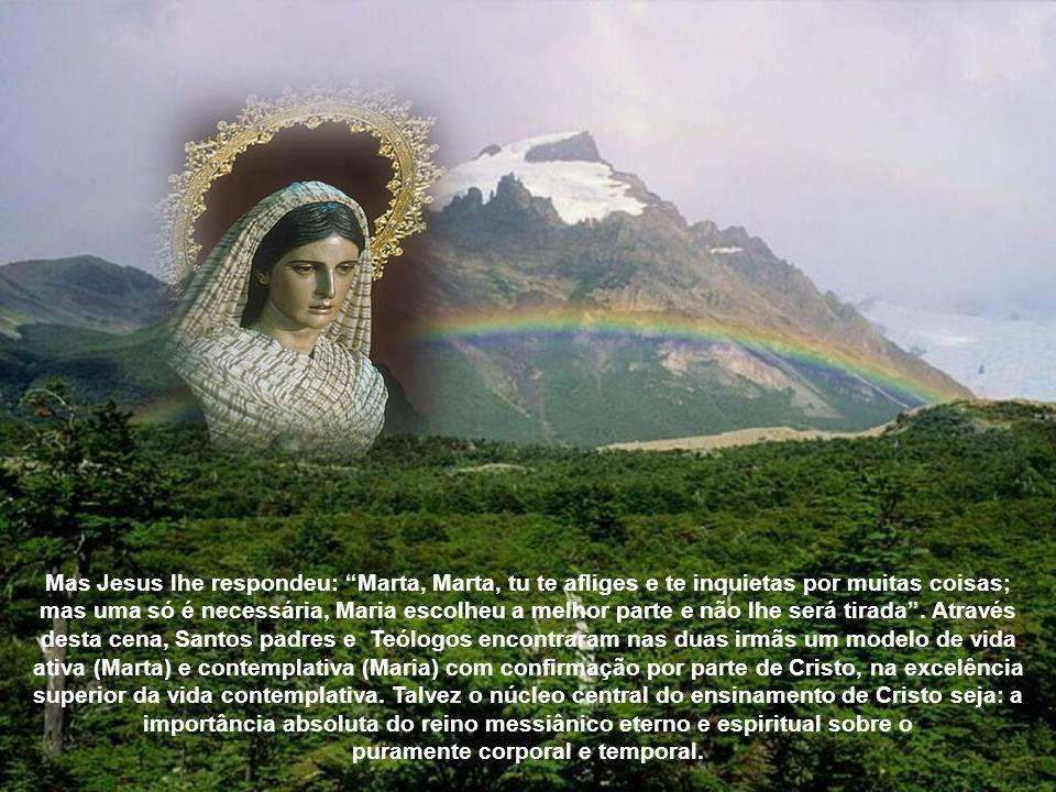 Mas Jesus lhe respondeu: Marta, Marta, tu te afliges e te inquietas por muitas coisas; mas uma só é necessária, Maria escolheu a melhor parte e não lhe será tirada .