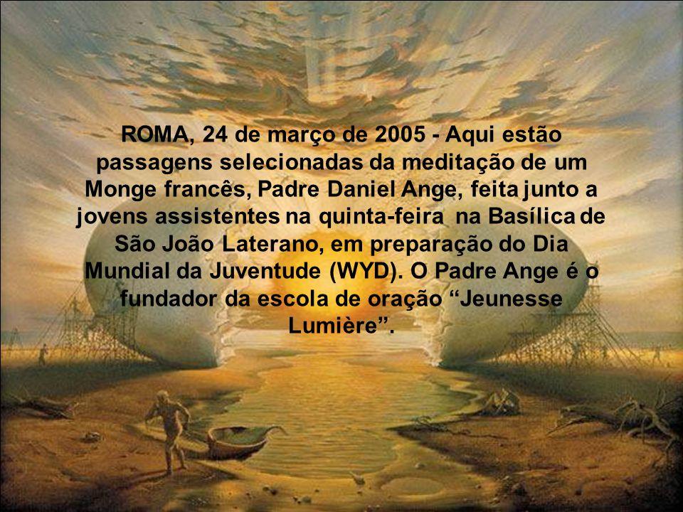 ROMA, 24 de março de 2005 - Aqui estão passagens selecionadas da meditação de um Monge francês, Padre Daniel Ange, feita junto a jovens assistentes na quinta-feira na Basílica de São João Laterano, em preparação do Dia Mundial da Juventude (WYD). O Padre Ange é o fundador da escola de oração Jeunesse Lumière .