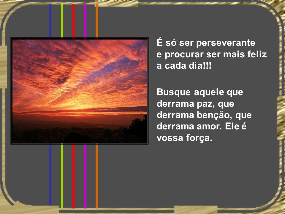 É só ser perseverante e procurar ser mais feliz a cada dia!!!