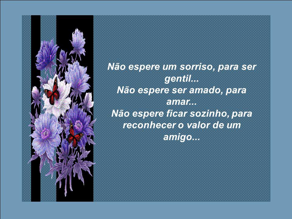 Não espere um sorriso, para ser gentil... Não espere ser amado, para amar...