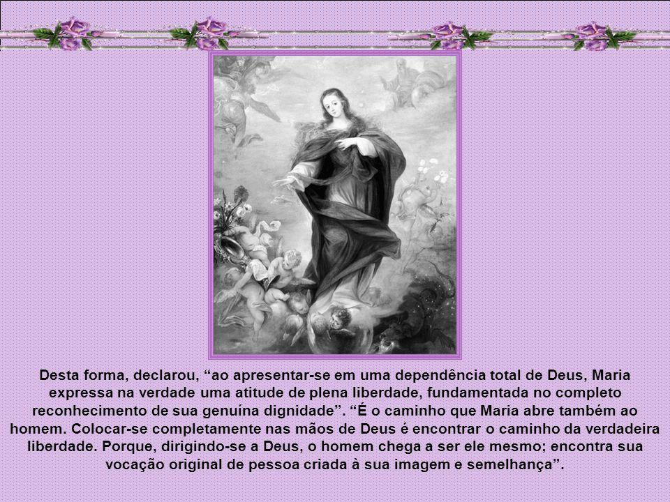 Desta forma, declarou, ao apresentar-se em uma dependência total de Deus, Maria expressa na verdade uma atitude de plena liberdade, fundamentada no completo reconhecimento de sua genuína dignidade .
