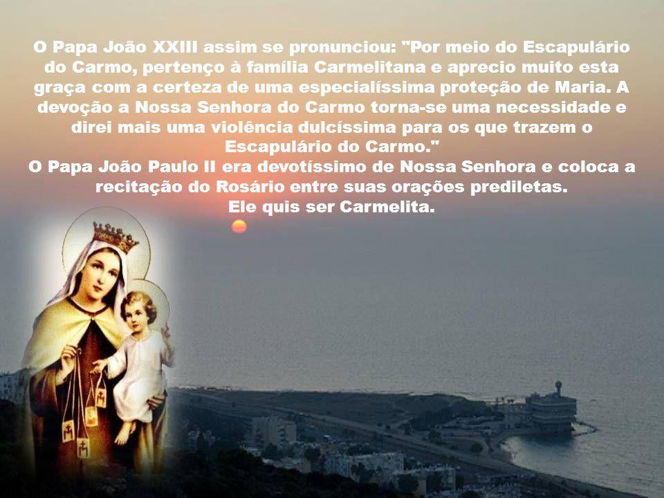 O Papa João XXIII assim se pronunciou: Por meio do Escapulário do Carmo, pertenço à família Carmelitana e aprecio muito esta graça com a certeza de uma especialíssima proteção de Maria.