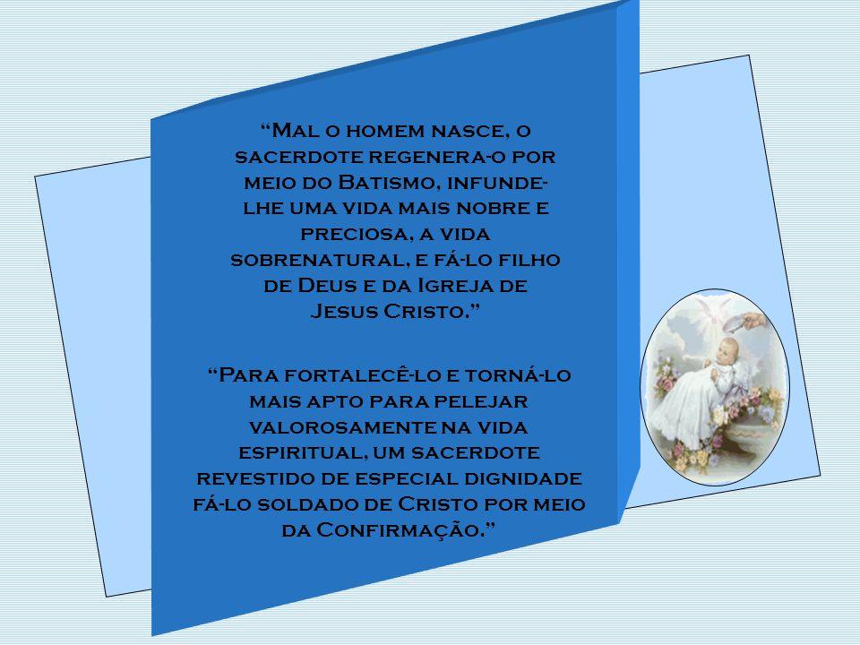 Mal o homem nasce, o sacerdote regenera-o por meio do Batismo, infunde-lhe uma vida mais nobre e preciosa, a vida sobrenatural, e fá-lo filho de Deus e da Igreja de Jesus Cristo.