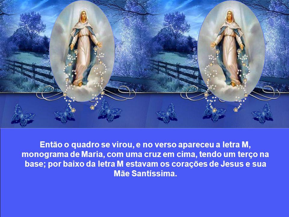 Então o quadro se virou, e no verso apareceu a letra M, monograma de Maria, com uma cruz em cima, tendo um terço na base; por baixo da letra M estavam os corações de Jesus e sua Mãe Santíssima.