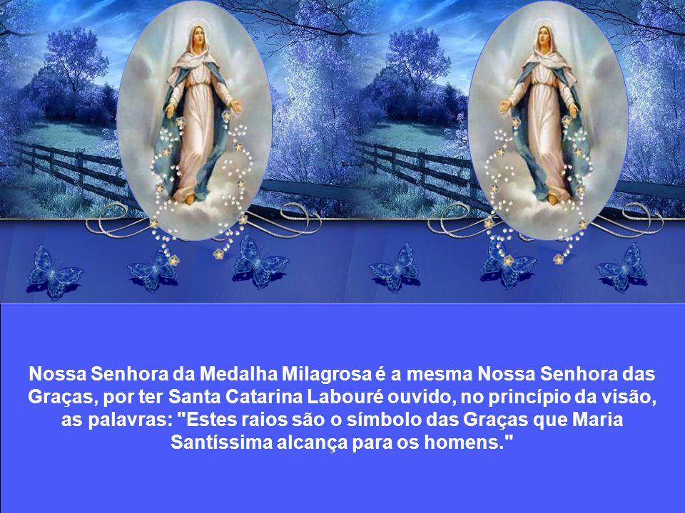 Nossa Senhora da Medalha Milagrosa é a mesma Nossa Senhora das Graças, por ter Santa Catarina Labouré ouvido, no princípio da visão, as palavras: Estes raios são o símbolo das Graças que Maria Santíssima alcança para os homens.