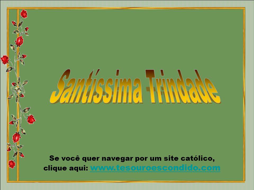 Santíssima Trindade Se você quer navegar por um site católico, clique aqui: www.tesouroescondido.com.