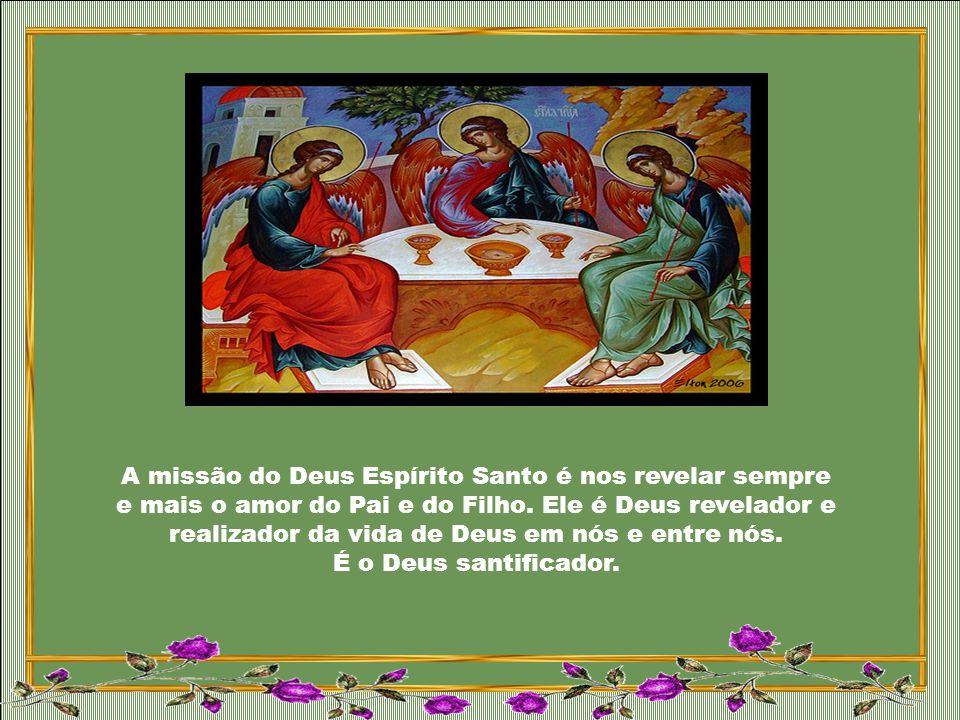 A missão do Deus Espírito Santo é nos revelar sempre e mais o amor do Pai e do Filho.