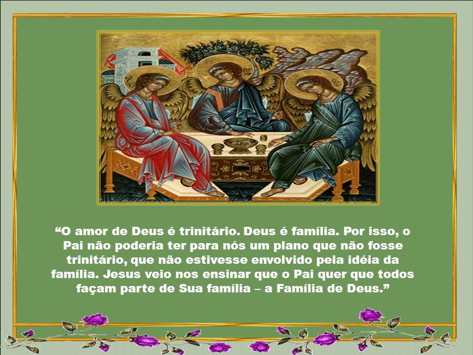 O amor de Deus é trinitário. Deus é família