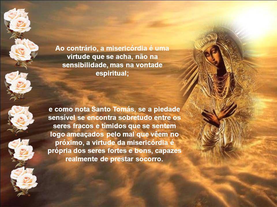 Ao contrário, a misericórdia é uma virtude que se acha, não na sensibilidade, mas na vontade espiritual;