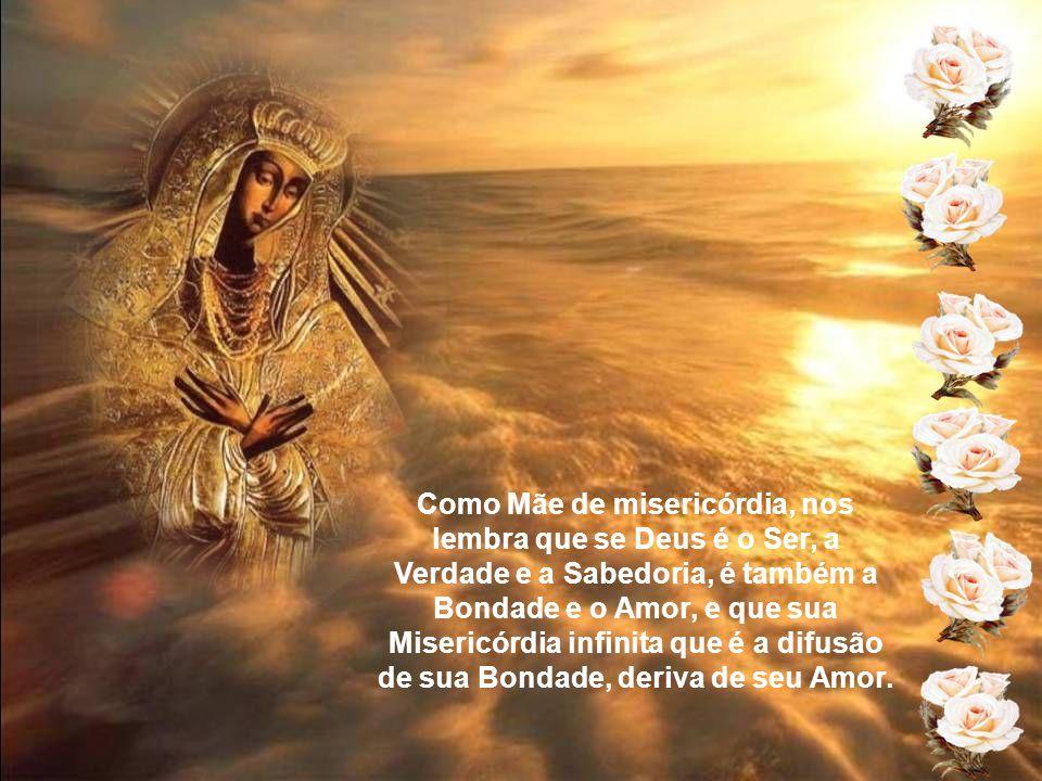 Como Mãe de misericórdia, nos lembra que se Deus é o Ser, a Verdade e a Sabedoria, é também a Bondade e o Amor, e que sua Misericórdia infinita que é a difusão de sua Bondade, deriva de seu Amor.