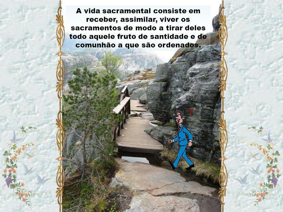 A vida sacramental consiste em receber, assimilar, viver os sacramentos de modo a tirar deles todo aquele fruto de santidade e de comunhão a que são ordenados.