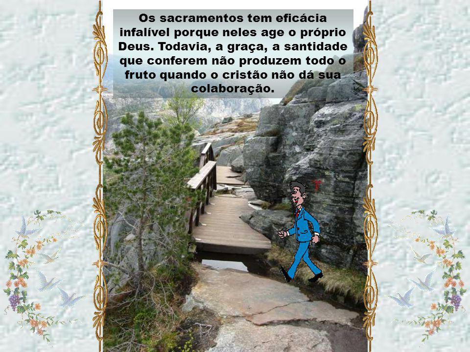 Os sacramentos tem eficácia infalível porque neles age o próprio Deus
