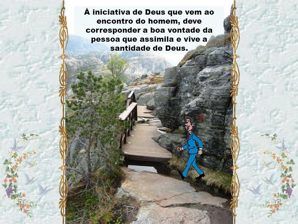 À iniciativa de Deus que vem ao encontro do homem, deve corresponder a boa vontade da pessoa que assimila e vive a santidade de Deus.