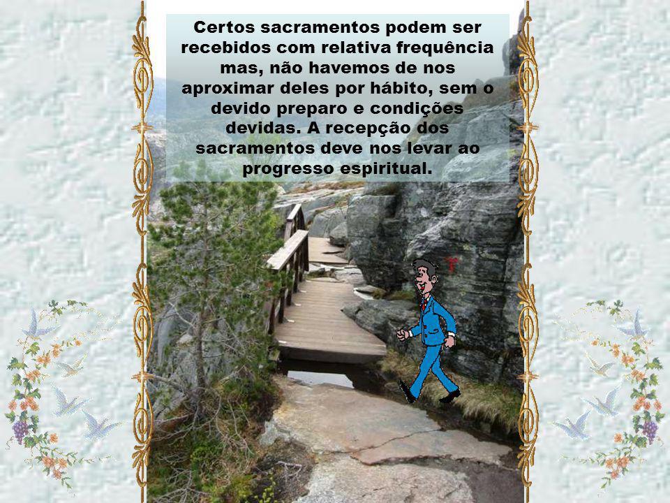 Certos sacramentos podem ser recebidos com relativa frequência mas, não havemos de nos aproximar deles por hábito, sem o devido preparo e condições devidas.