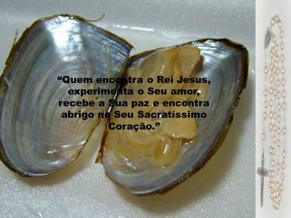 Quem encontra o Rei Jesus, experimenta o Seu amor, recebe a Sua paz e encontra abrigo no Seu Sacratíssimo Coração.