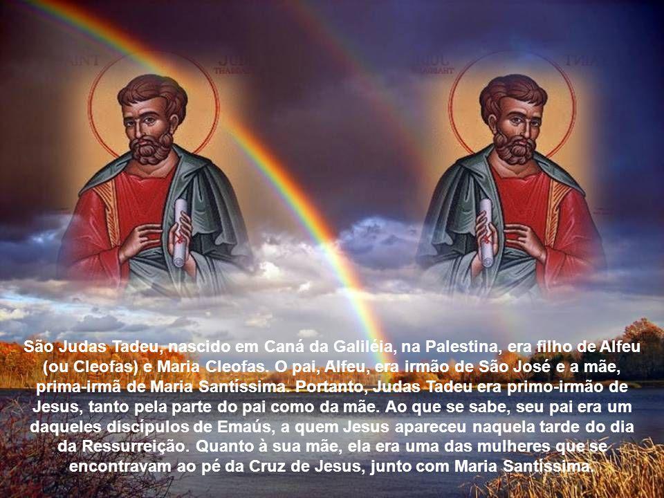 São Judas Tadeu, nascido em Caná da Galiléia, na Palestina, era filho de Alfeu (ou Cleofas) e Maria Cleofas. O pai, Alfeu, era irmão de São José e a mãe, prima-irmã de Maria Santíssima. Portanto, Judas Tadeu era primo-irmão de Jesus, tanto pela parte do pai como da mãe. Ao que se sabe, seu pai era um daqueles discípulos de Emaús, a quem Jesus apareceu naquela tarde do dia da Ressurreição. Quanto à sua mãe, ela era uma das mulheres que se encontravam ao pé da Cruz de Jesus, junto com Maria Santíssima.