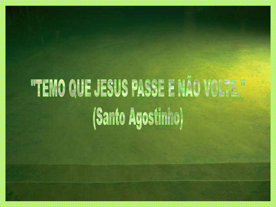 TEMO QUE JESUS PASSE E NÃO VOLTE.