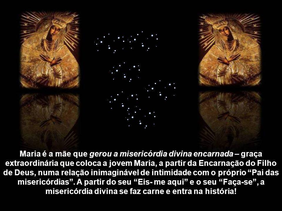 Maria é a mãe que gerou a misericórdia divina encarnada – graça extraordinária que coloca a jovem Maria, a partir da Encarnação do Filho de Deus, numa relação inimaginável de intimidade com o próprio Pai das misericórdias .
