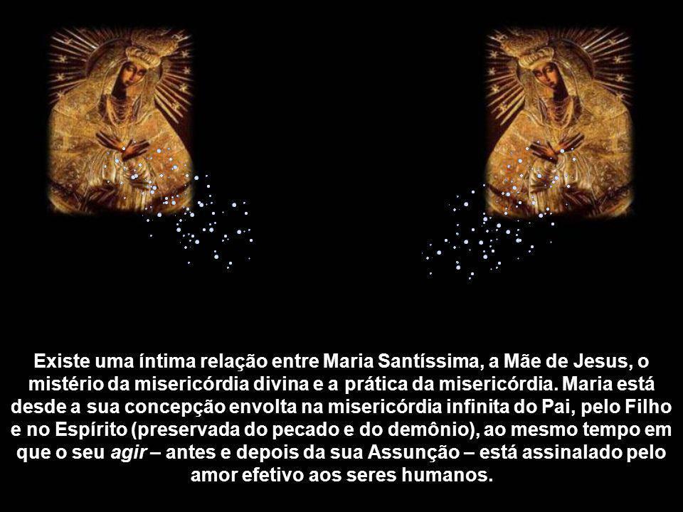 Existe uma íntima relação entre Maria Santíssima, a Mãe de Jesus, o mistério da misericórdia divina e a prática da misericórdia.